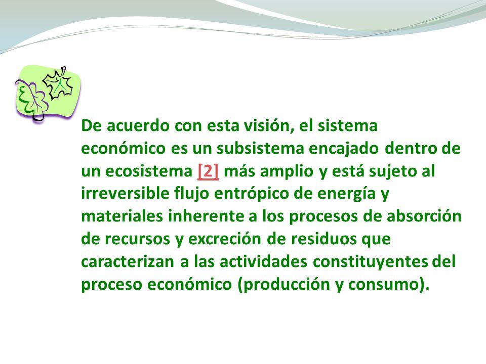De acuerdo con esta visión, el sistema económico es un subsistema encajado dentro de un ecosistema [2] más amplio y está sujeto al irreversible flujo entrópico de energía y materiales inherente a los procesos de absorción de recursos y excreción de residuos que caracterizan a las actividades constituyentes del proceso económico (producción y consumo).